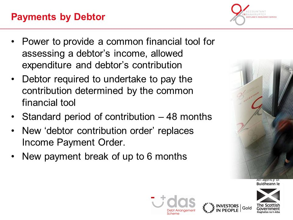Payments by Debtor Power to provide a common financial tool for assessing a debtor's income, allowed expenditure and debtor's contribution Debtor required to undertake to pay the contribution determined by the common financial tool Standard period of contribution – 48 months New 'debtor contribution order' replaces Income Payment Order.
