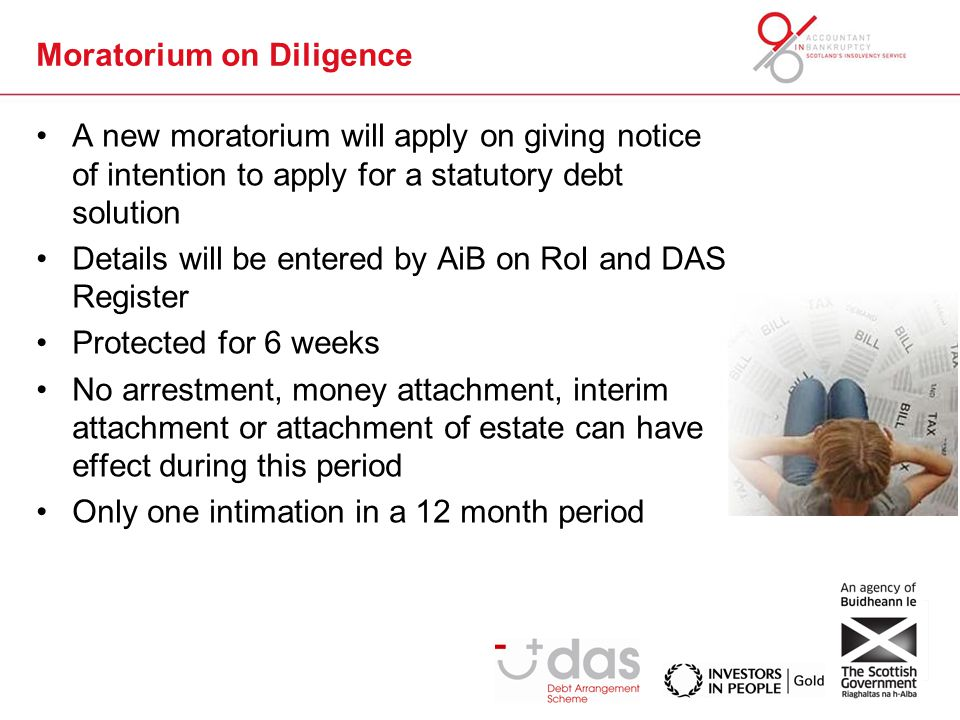 Moratorium on Diligence A new moratorium will apply on giving notice of intention to apply for a statutory debt solution Details will be entered by AiB on RoI and DAS Register Protected for 6 weeks No arrestment, money attachment, interim attachment or attachment of estate can have effect during this period Only one intimation in a 12 month period