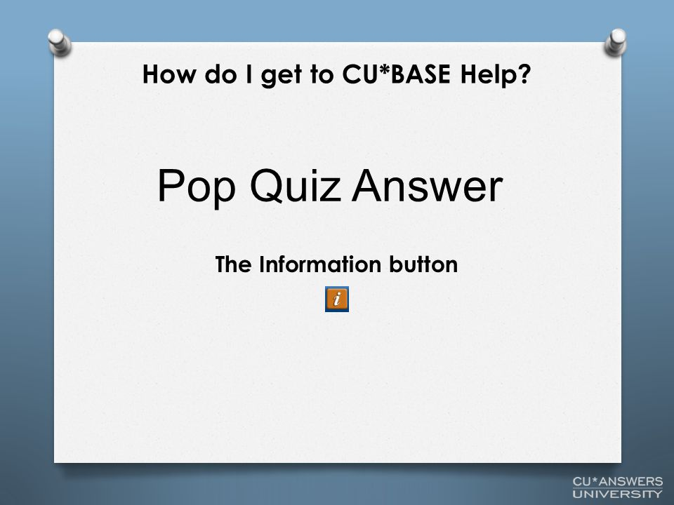 The Information button Pop Quiz Answer How do I get to CU*BASE Help