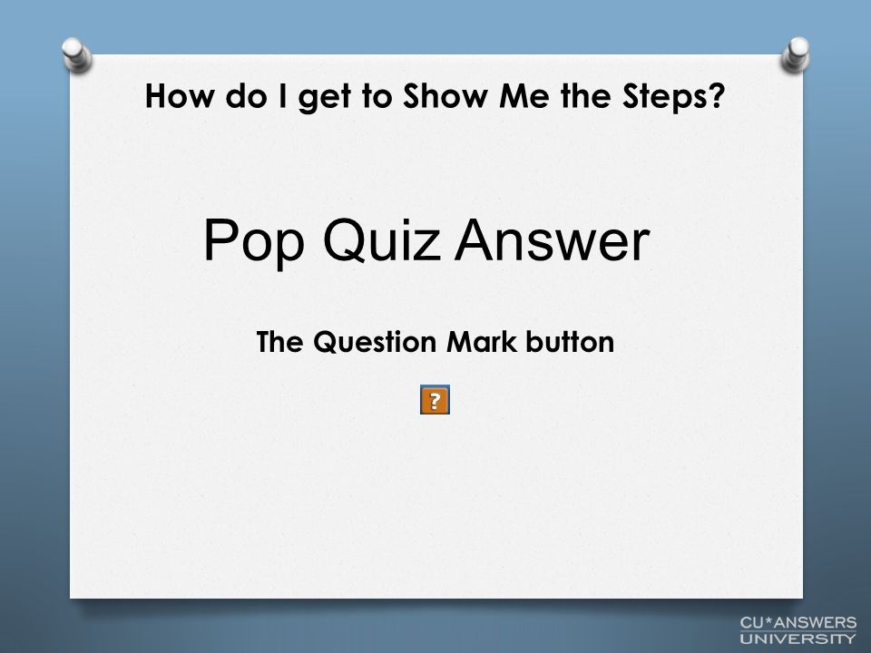 The Question Mark button Pop Quiz Answer How do I get to Show Me the Steps?