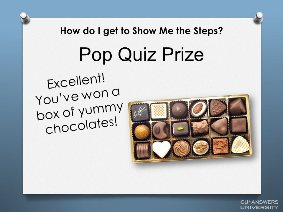 Pop Quiz Prize How do I get to Show Me the Steps? Excellent! You've won a box of yummy chocolates!
