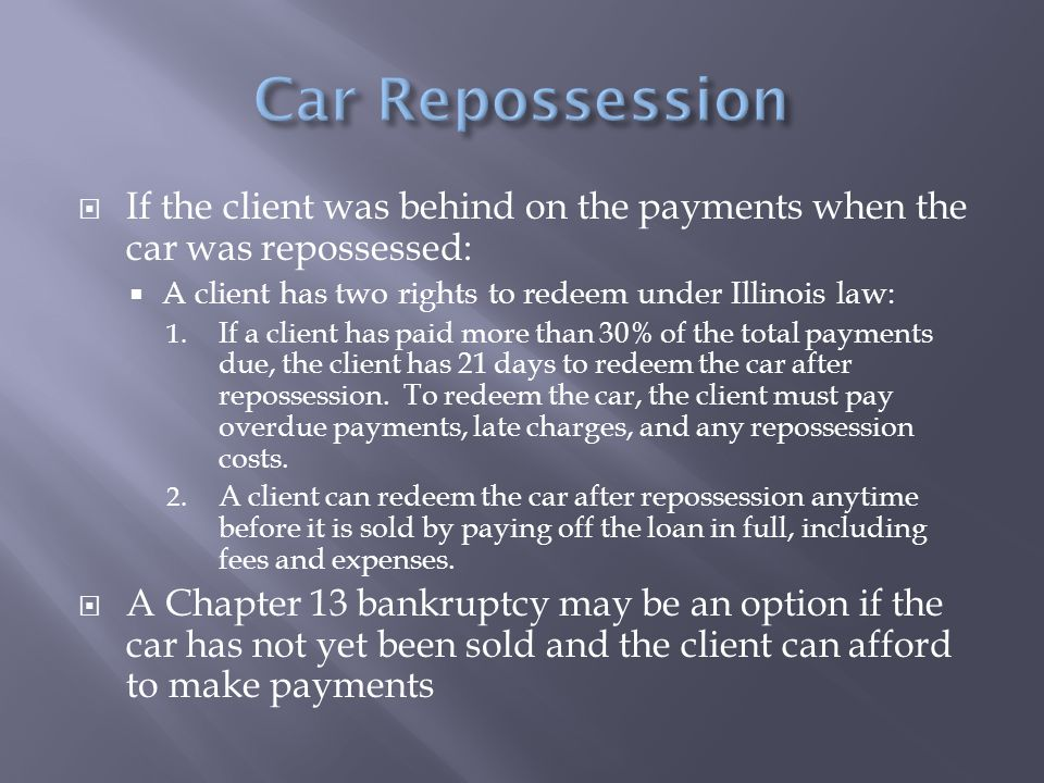  If the client was behind on the payments when the car was repossessed:  A client has two rights to redeem under Illinois law: 1. If a client has pa