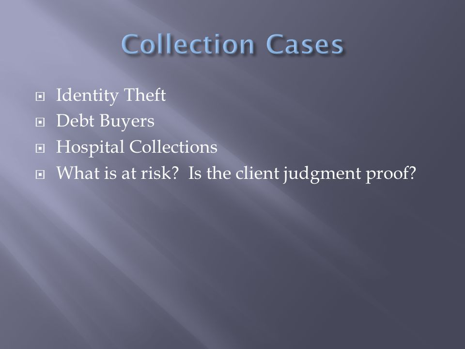 Identity Theft  Debt Buyers  Hospital Collections  What is at risk? Is the client judgment proof?
