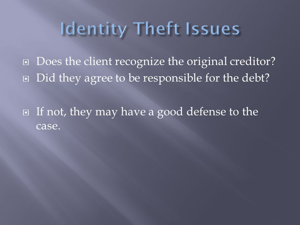  Does the client recognize the original creditor?  Did they agree to be responsible for the debt?  If not, they may have a good defense to the case