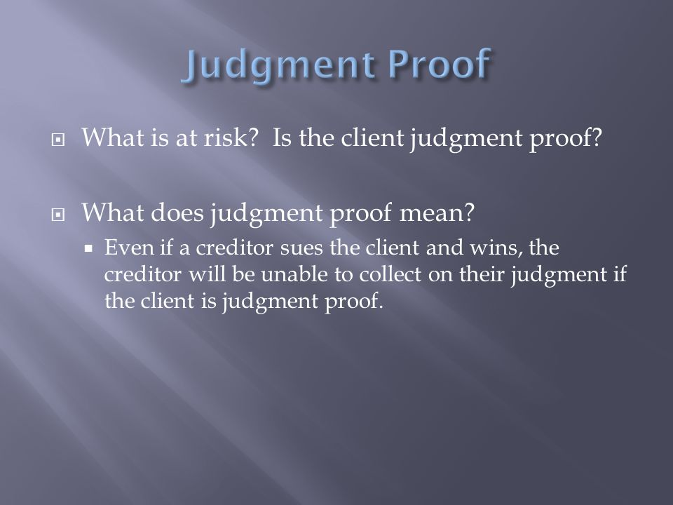  What is at risk? Is the client judgment proof?  What does judgment proof mean?  Even if a creditor sues the client and wins, the creditor will be