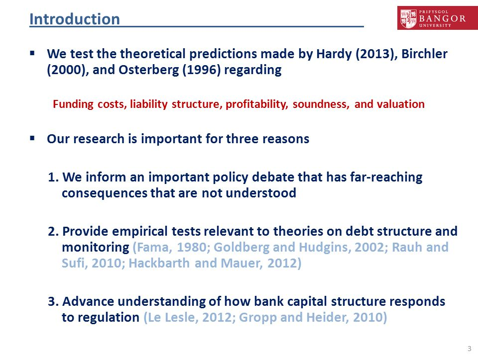 Introduction  We test the theoretical predictions made by Hardy (2013), Birchler (2000), and Osterberg (1996) regarding Funding costs, liability structure, profitability, soundness, and valuation  Our research is important for three reasons 1.