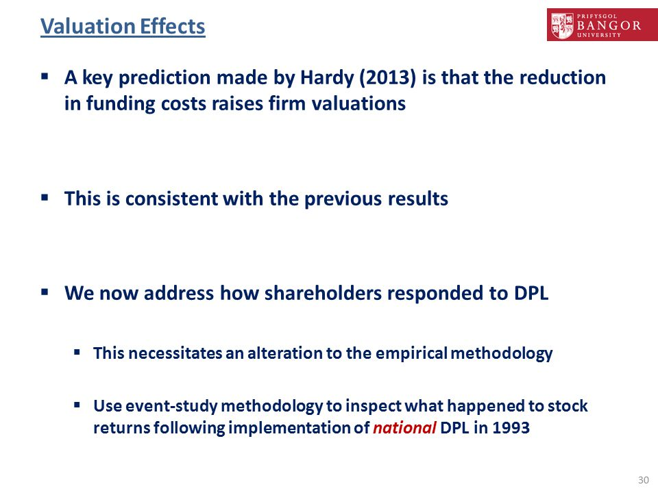 Valuation Effects  A key prediction made by Hardy (2013) is that the reduction in funding costs raises firm valuations  This is consistent with the previous results  We now address how shareholders responded to DPL  This necessitates an alteration to the empirical methodology  Use event-study methodology to inspect what happened to stock returns following implementation of national DPL in 1993 30