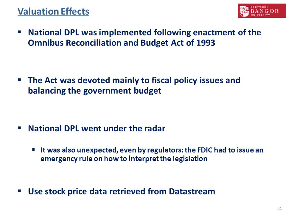 Valuation Effects  National DPL was implemented following enactment of the Omnibus Reconciliation and Budget Act of 1993  The Act was devoted mainly to fiscal policy issues and balancing the government budget  National DPL went under the radar  It was also unexpected, even by regulators: the FDIC had to issue an emergency rule on how to interpret the legislation  Use stock price data retrieved from Datastream 31