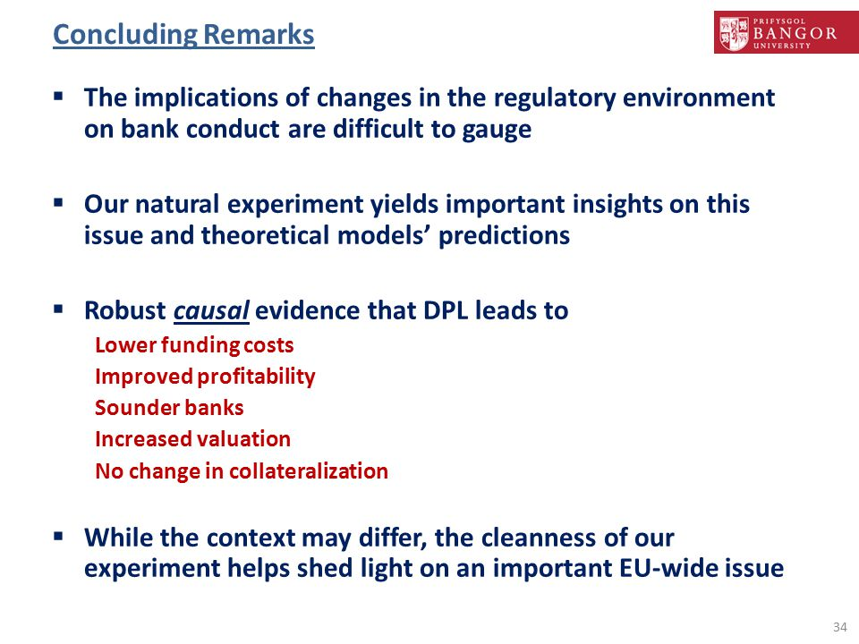 Concluding Remarks  The implications of changes in the regulatory environment on bank conduct are difficult to gauge  Our natural experiment yields important insights on this issue and theoretical models' predictions  Robust causal evidence that DPL leads to Lower funding costs Improved profitability Sounder banks Increased valuation No change in collateralization  While the context may differ, the cleanness of our experiment helps shed light on an important EU-wide issue 34