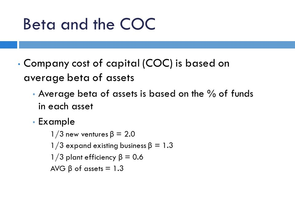 Company cost of capital (COC) is based on average beta of assets Average beta of assets is based on the % of funds in each asset Example 1/3 new ventures β = 2.0 1/3 expand existing business β = 1.3 1/3 plant efficiency β = 0.6 AVG β of assets = 1.3 Beta and the COC