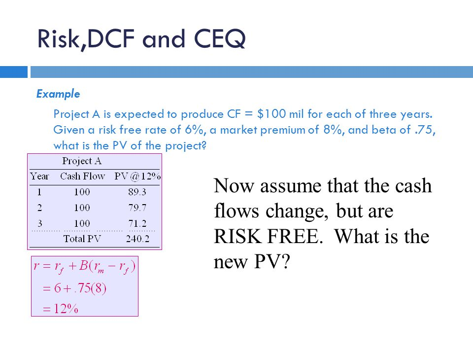 Risk,DCF and CEQ Example Project A is expected to produce CF = $100 mil for each of three years.