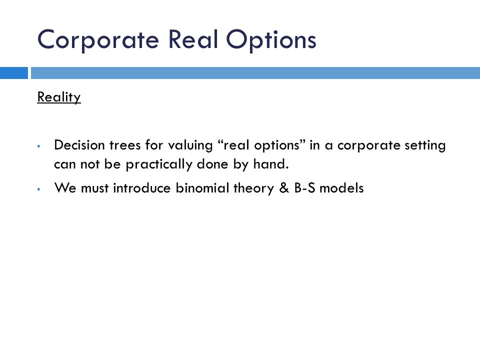 Corporate Real Options Reality Decision trees for valuing real options in a corporate setting can not be practically done by hand.