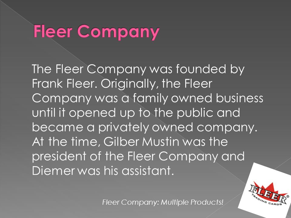 The Fleer Company was founded by Frank Fleer. Originally, the Fleer Company was a family owned business until it opened up to the public and became a