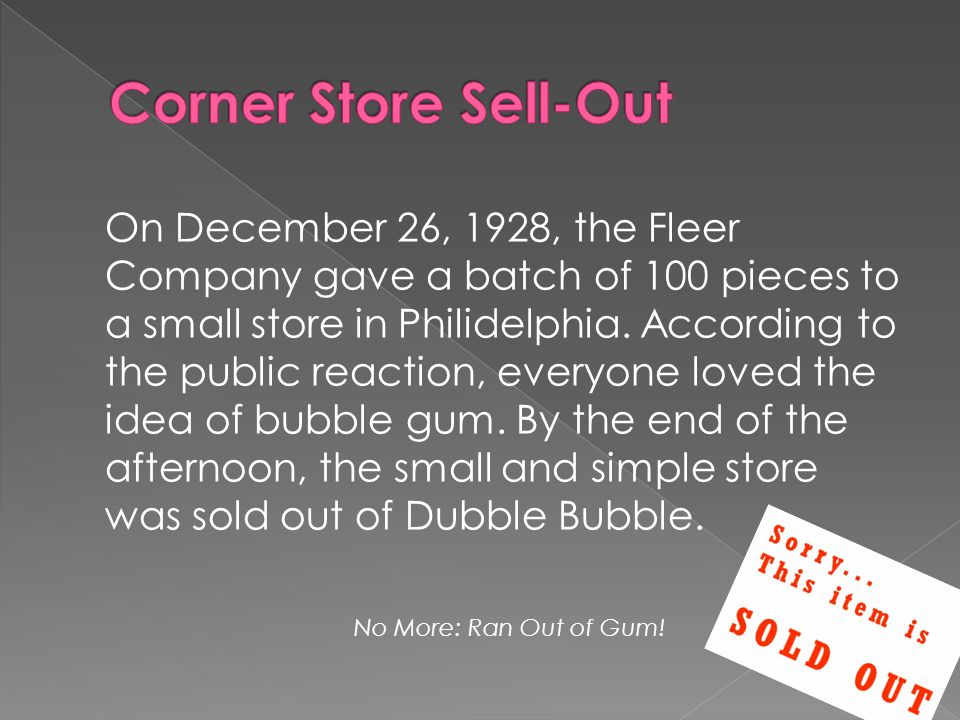 On December 26, 1928, the Fleer Company gave a batch of 100 pieces to a small store in Philidelphia. According to the public reaction, everyone loved