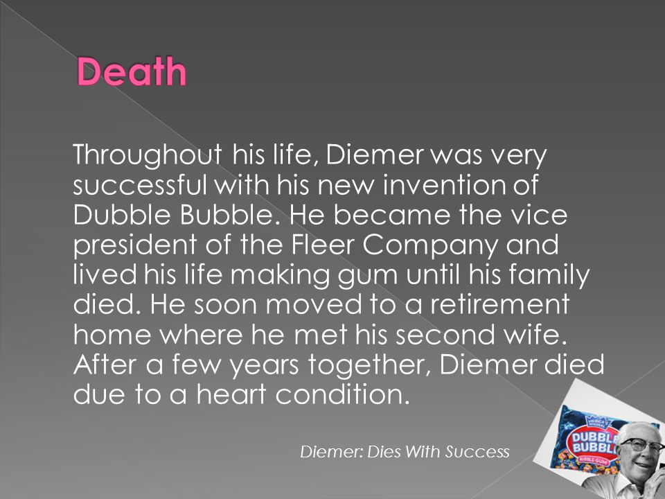 Throughout his life, Diemer was very successful with his new invention of Dubble Bubble. He became the vice president of the Fleer Company and lived h