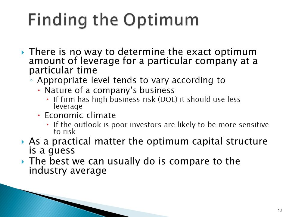  There is no way to determine the exact optimum amount of leverage for a particular company at a particular time ◦ Appropriate level tends to vary according to  Nature of a company's business  If firm has high business risk (DOL) it should use less leverage  Economic climate  If the outlook is poor investors are likely to be more sensitive to risk  As a practical matter the optimum capital structure is a guess  The best we can usually do is compare to the industry average 13