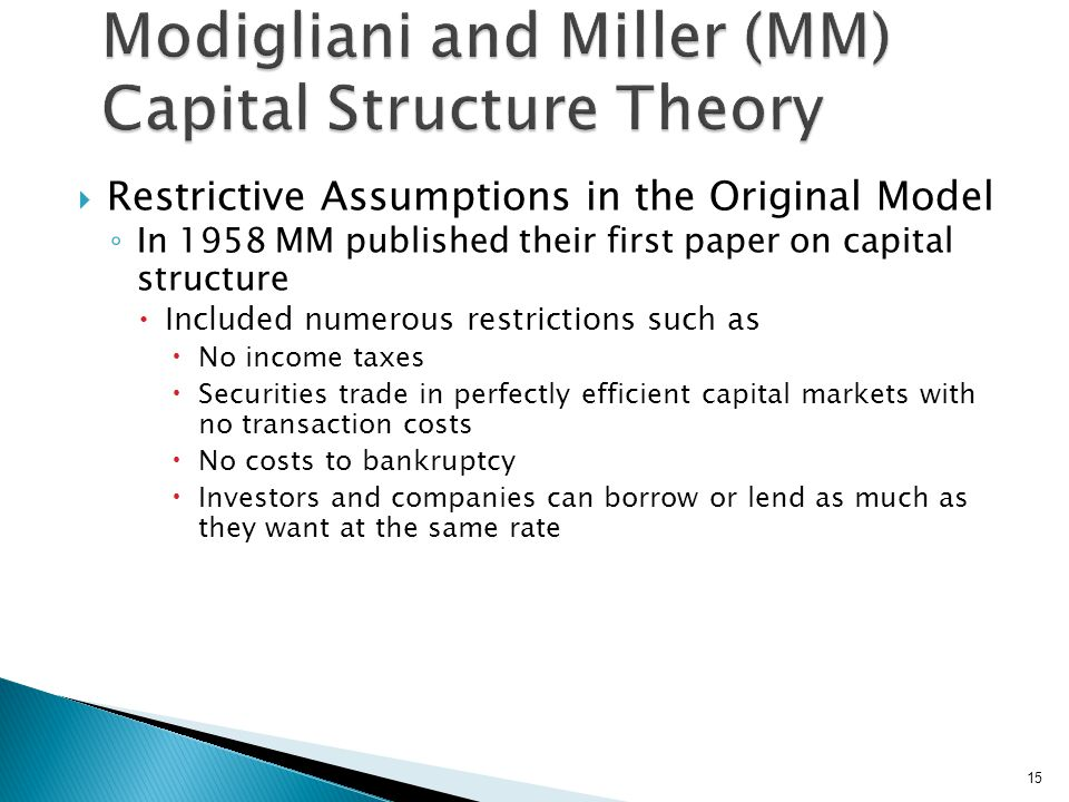  Restrictive Assumptions in the Original Model ◦ In 1958 MM published their first paper on capital structure  Included numerous restrictions such as  No income taxes  Securities trade in perfectly efficient capital markets with no transaction costs  No costs to bankruptcy  Investors and companies can borrow or lend as much as they want at the same rate 15