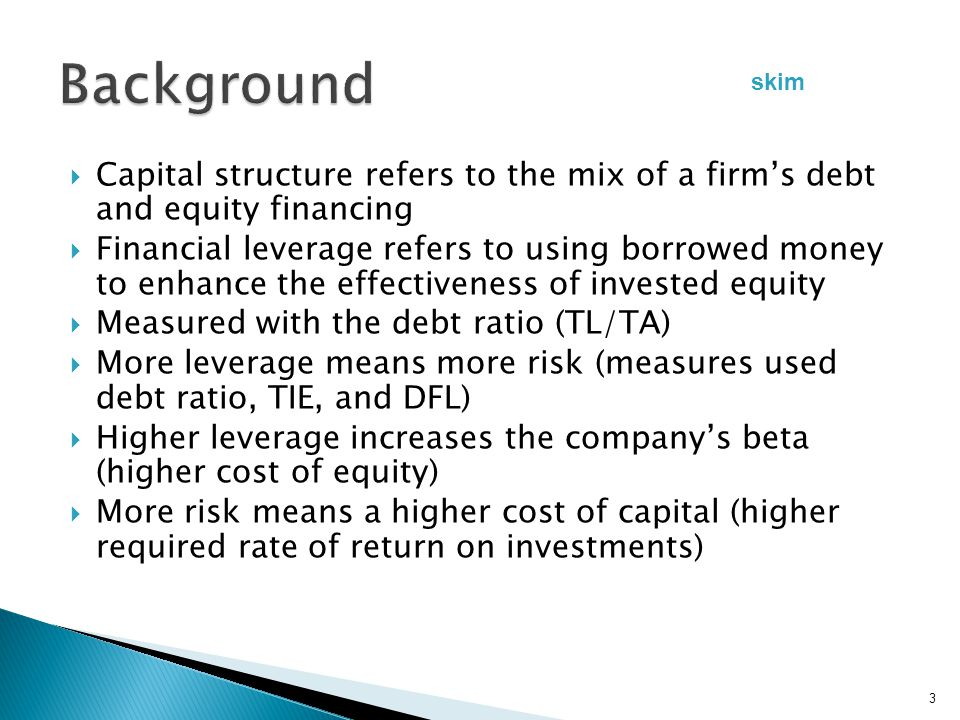  Capital structure refers to the mix of a firm's debt and equity financing  Financial leverage refers to using borrowed money to enhance the effectiveness of invested equity  Measured with the debt ratio (TL/TA)  More leverage means more risk (measures used debt ratio, TIE, and DFL)  Higher leverage increases the company's beta (higher cost of equity)  More risk means a higher cost of capital (higher required rate of return on investments) 3 skim