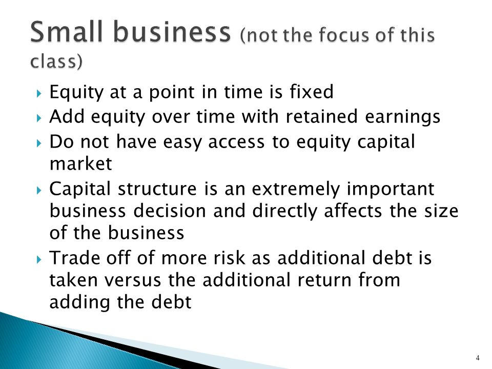  Equity at a point in time is fixed  Add equity over time with retained earnings  Do not have easy access to equity capital market  Capital structure is an extremely important business decision and directly affects the size of the business  Trade off of more risk as additional debt is taken versus the additional return from adding the debt 4