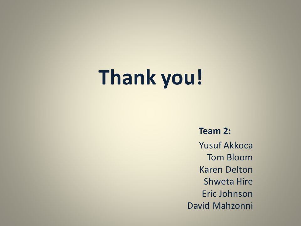 Thank you! Team 2: Yusuf Akkoca Tom Bloom Karen Delton Shweta Hire Eric Johnson David Mahzonni