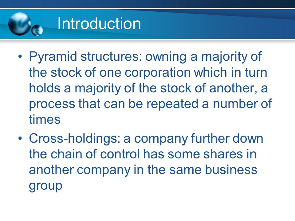 Introduction Pyramid structures: owning a majority of the stock of one corporation which in turn holds a majority of the stock of another, a process that can be repeated a number of times Cross-holdings: a company further down the chain of control has some shares in another company in the same business group