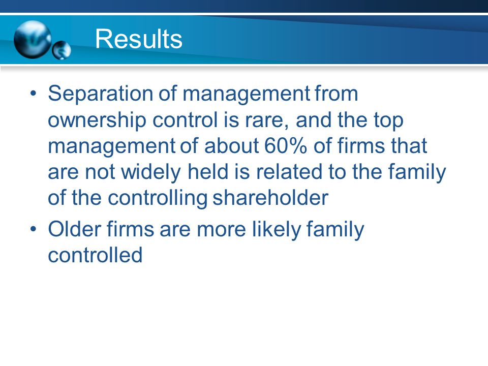 Results Separation of management from ownership control is rare, and the top management of about 60% of firms that are not widely held is related to the family of the controlling shareholder Older firms are more likely family controlled