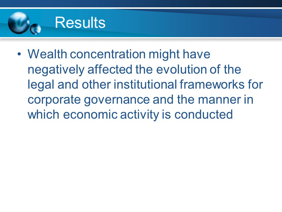Results Wealth concentration might have negatively affected the evolution of the legal and other institutional frameworks for corporate governance and the manner in which economic activity is conducted