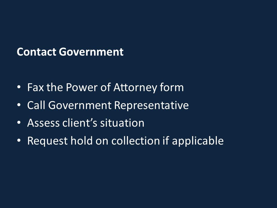 Contact Government Fax the Power of Attorney form Call Government Representative Assess client's situation Request hold on collection if applicable