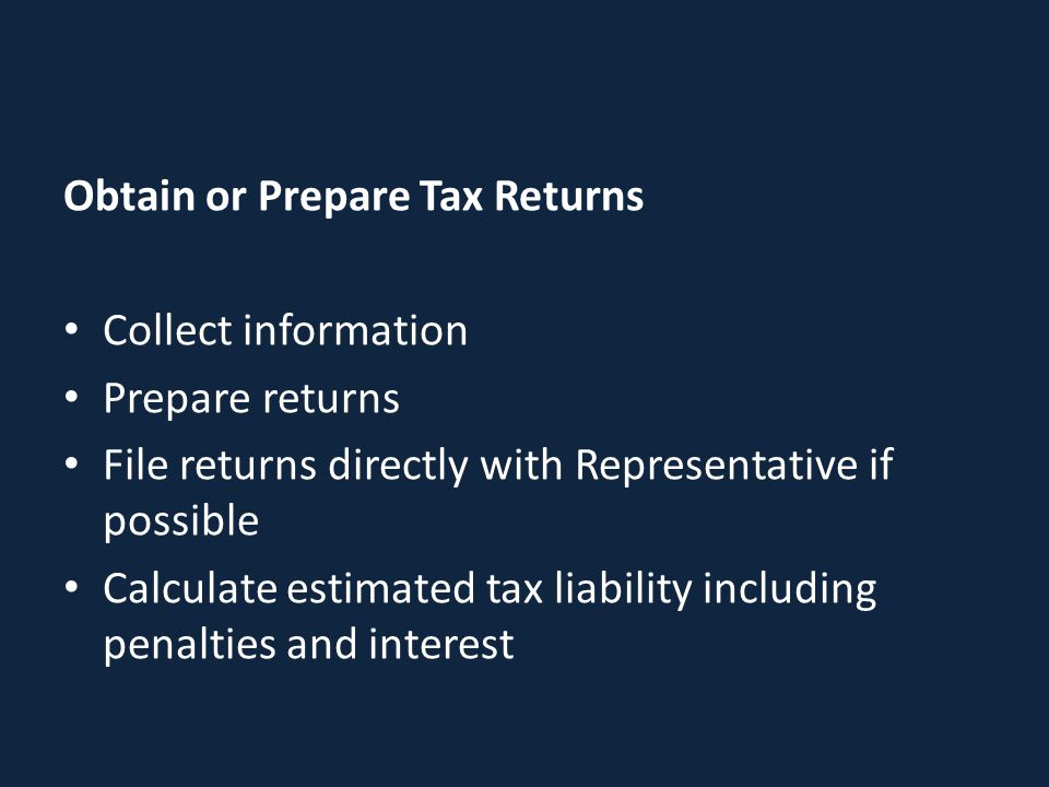 Obtain or Prepare Tax Returns Collect information Prepare returns File returns directly with Representative if possible Calculate estimated tax liabil