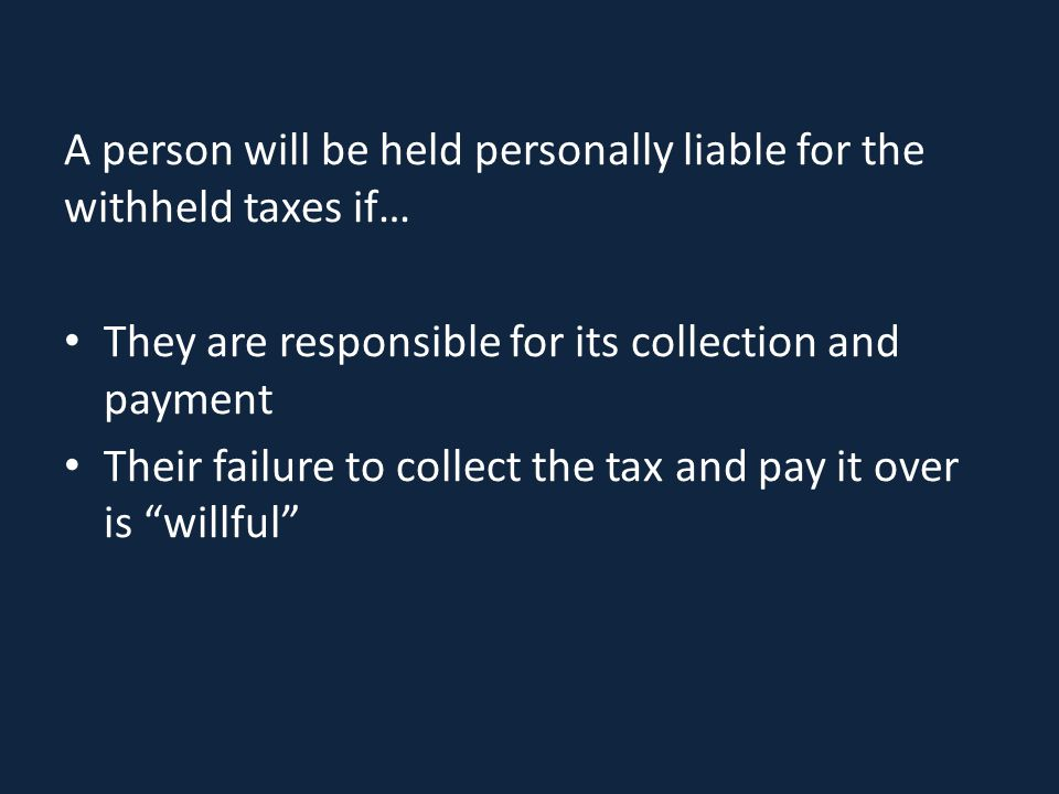 A person will be held personally liable for the withheld taxes if… They are responsible for its collection and payment Their failure to collect the ta