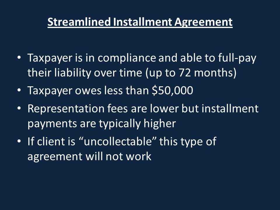 Streamlined Installment Agreement Taxpayer is in compliance and able to full-pay their liability over time (up to 72 months) Taxpayer owes less than $