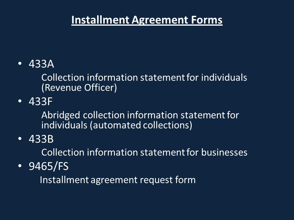 Installment Agreement Forms 433A Collection information statement for individuals (Revenue Officer) 433F Abridged collection information statement for