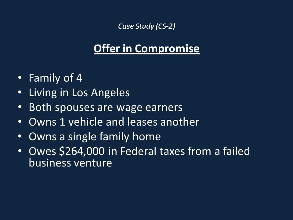 Case Study (CS-2) Offer in Compromise Family of 4 Living in Los Angeles Both spouses are wage earners Owns 1 vehicle and leases another Owns a single