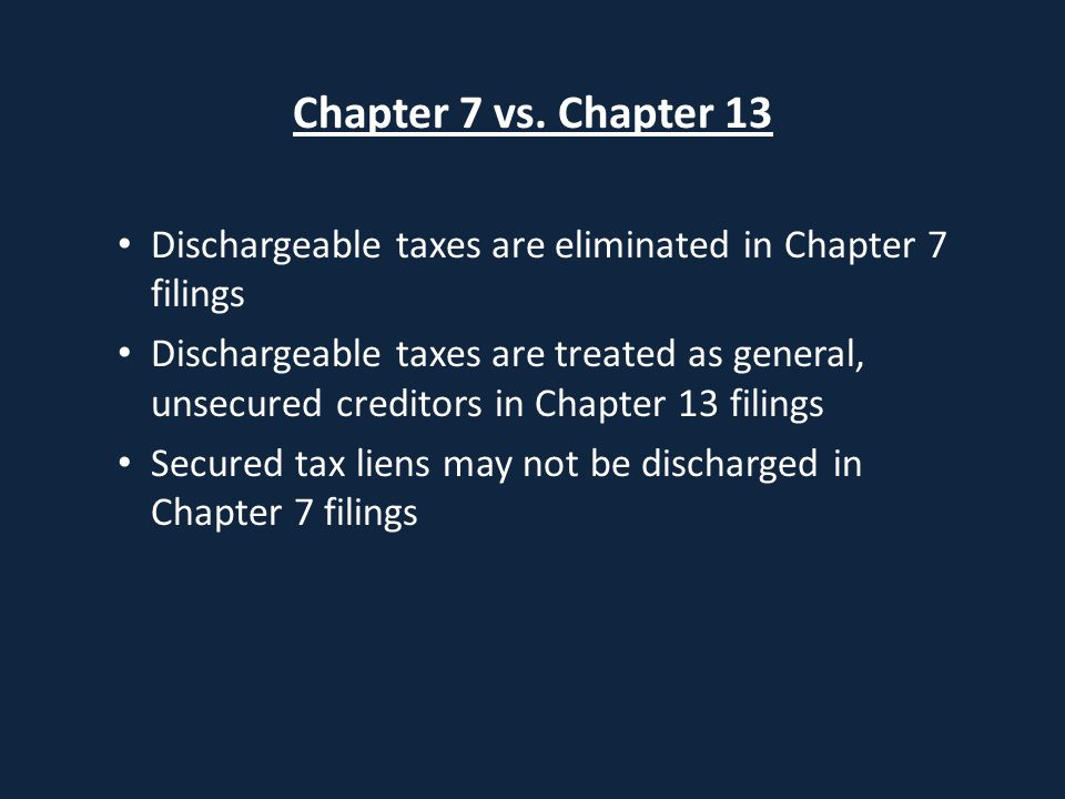 Chapter 7 vs. Chapter 13 Dischargeable taxes are eliminated in Chapter 7 filings Dischargeable taxes are treated as general, unsecured creditors in Ch
