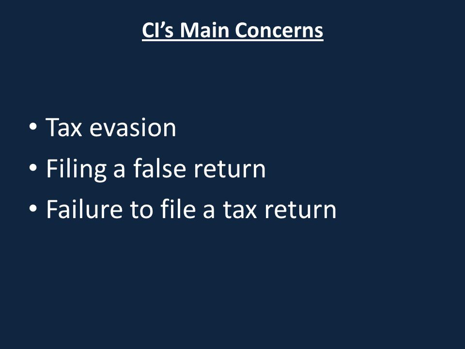 CI's Main Concerns Tax evasion Filing a false return Failure to file a tax return