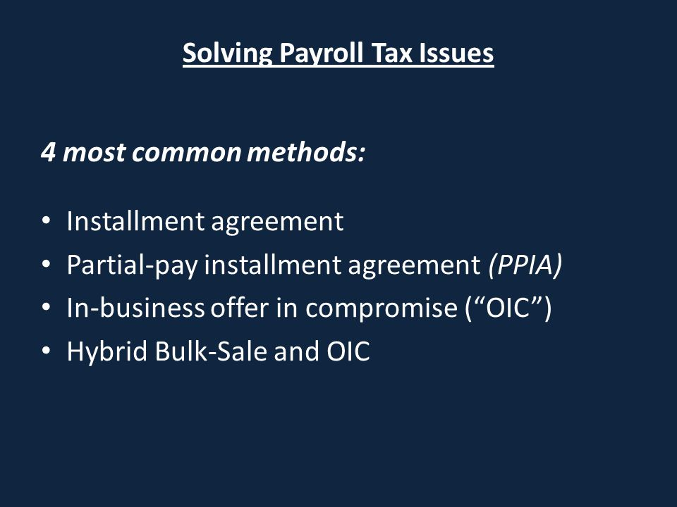 "Solving Payroll Tax Issues 4 most common methods: Installment agreement Partial-pay installment agreement (PPIA) In-business offer in compromise (""OIC"