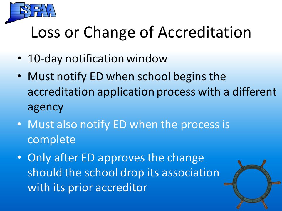 Loss or Change of Accreditation 10-day notification window Must notify ED when school begins the accreditation application process with a different ag