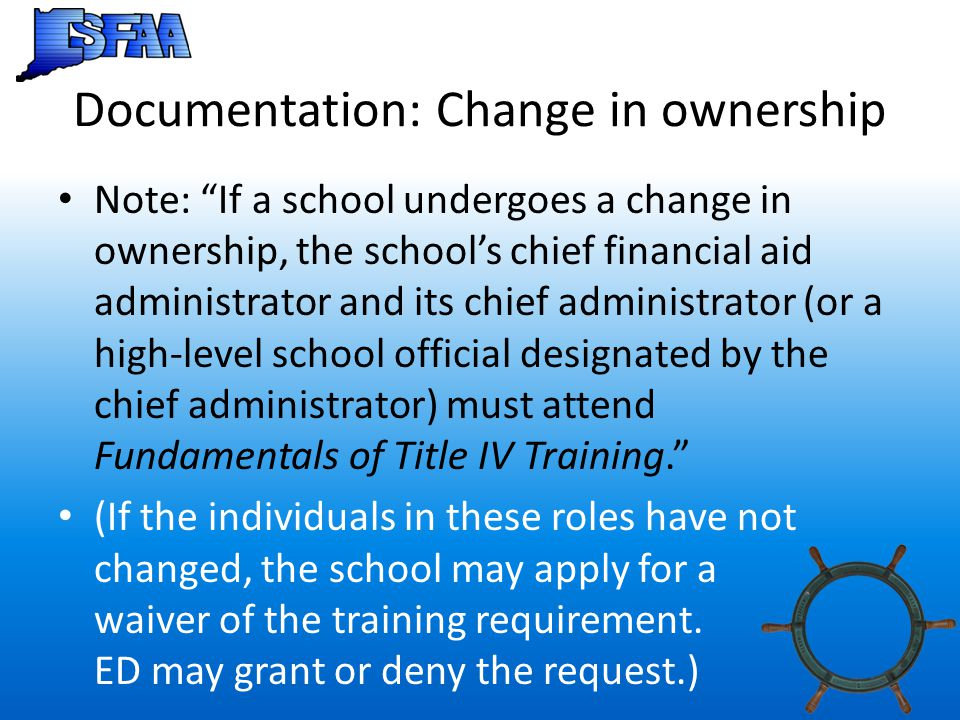 "Documentation: Change in ownership Note: ""If a school undergoes a change in ownership, the school's chief financial aid administrator and its chief ad"