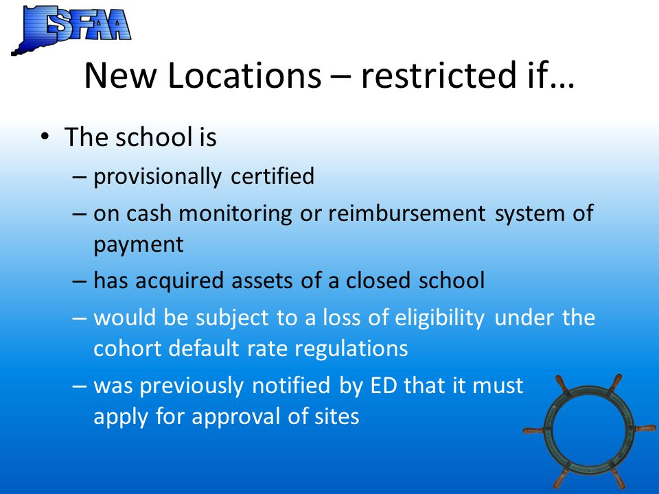 New Locations – restricted if… The school is – provisionally certified – on cash monitoring or reimbursement system of payment – has acquired assets o