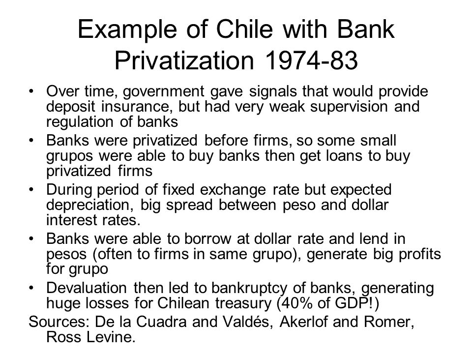 Example of Chile with Bank Privatization 1974-83 Over time, government gave signals that would provide deposit insurance, but had very weak supervisio