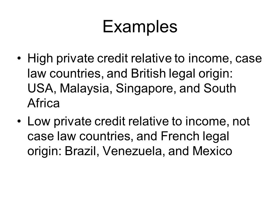 Examples High private credit relative to income, case law countries, and British legal origin: USA, Malaysia, Singapore, and South Africa Low private