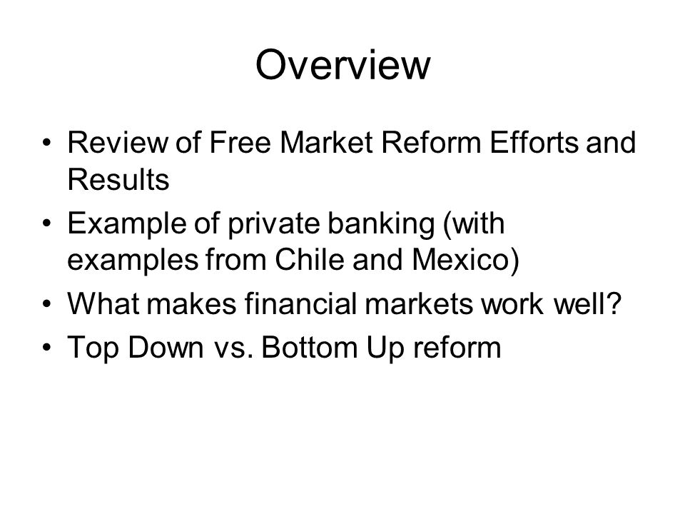 Overview Review of Free Market Reform Efforts and Results Example of private banking (with examples from Chile and Mexico) What makes financial market
