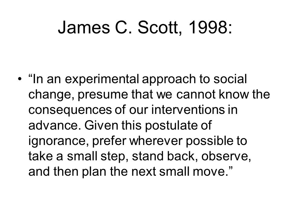 "James C. Scott, 1998: ""In an experimental approach to social change, presume that we cannot know the consequences of our interventions in advance. Giv"