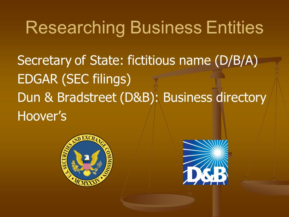 Researching Business Entities Secretary of State: fictitious name (D/B/A) EDGAR (SEC filings) Dun & Bradstreet (D&B): Business directory Hoover's