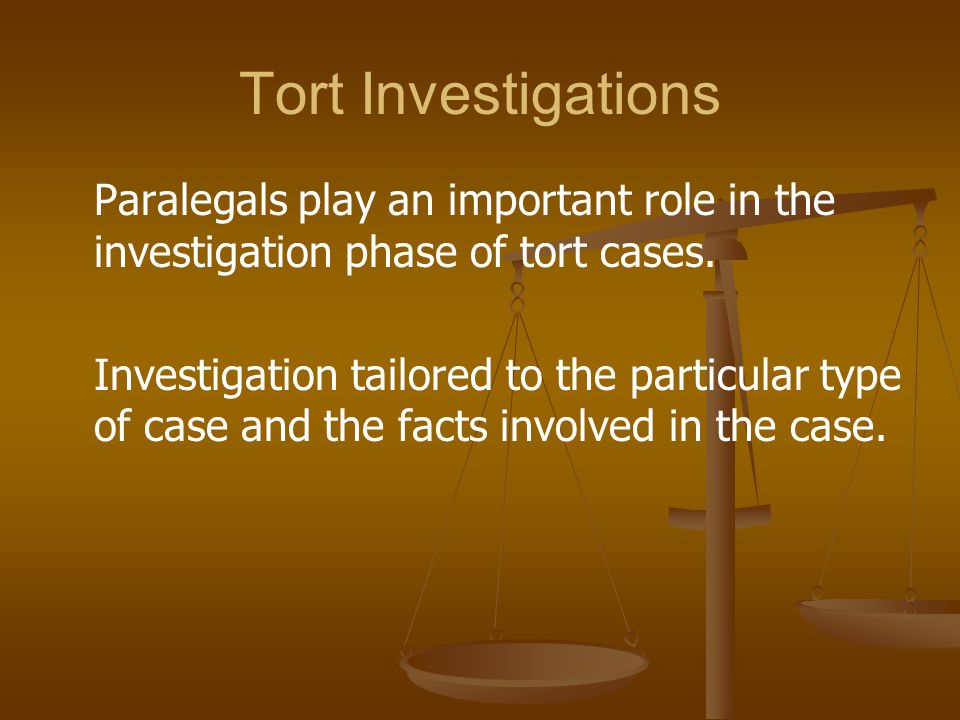 Tort Investigations Paralegals play an important role in the investigation phase of tort cases. Investigation tailored to the particular type of case