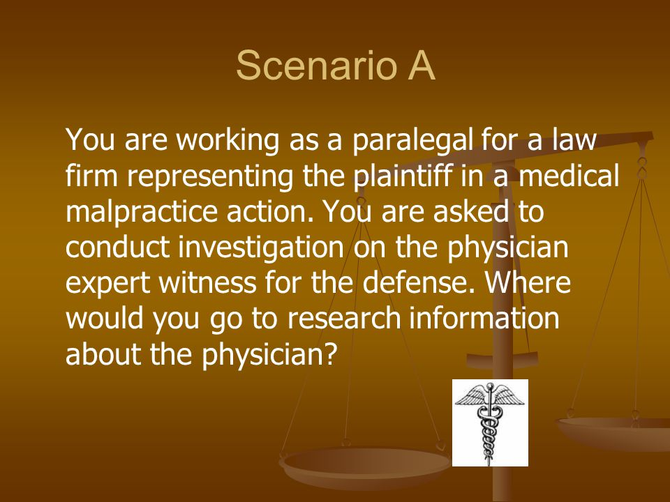 Scenario A You are working as a paralegal for a law firm representing the plaintiff in a medical malpractice action. You are asked to conduct investig