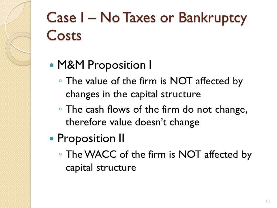 Case I – No Taxes or Bankruptcy Costs M&M Proposition I ◦ The value of the firm is NOT affected by changes in the capital structure ◦ The cash flows o
