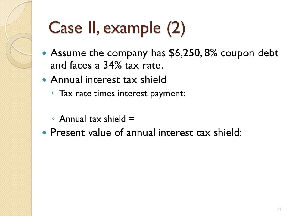 Case II, example (2) Assume the company has $6,250, 8% coupon debt and faces a 34% tax rate. Annual interest tax shield ◦ Tax rate times interest paym