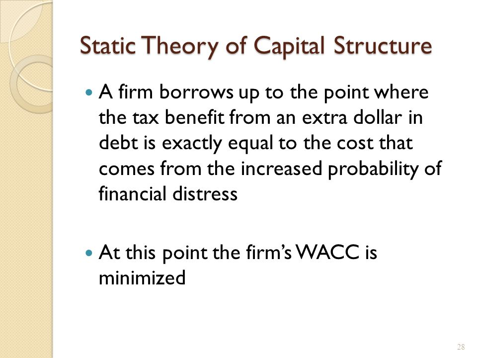Static Theory of Capital Structure A firm borrows up to the point where the tax benefit from an extra dollar in debt is exactly equal to the cost that
