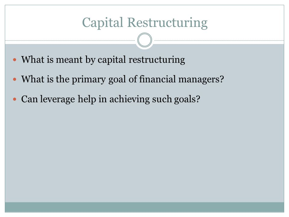 We are going to look at how changes in capital structure affect the value of the firm, all else equal Capital restructuring involves changing the amount of leverage a firm has without changing the firm's assets The firm can increase leverage by issuing debt and repurchasing outstanding shares The firm can decrease leverage by issuing new shares and retiring outstanding debt
